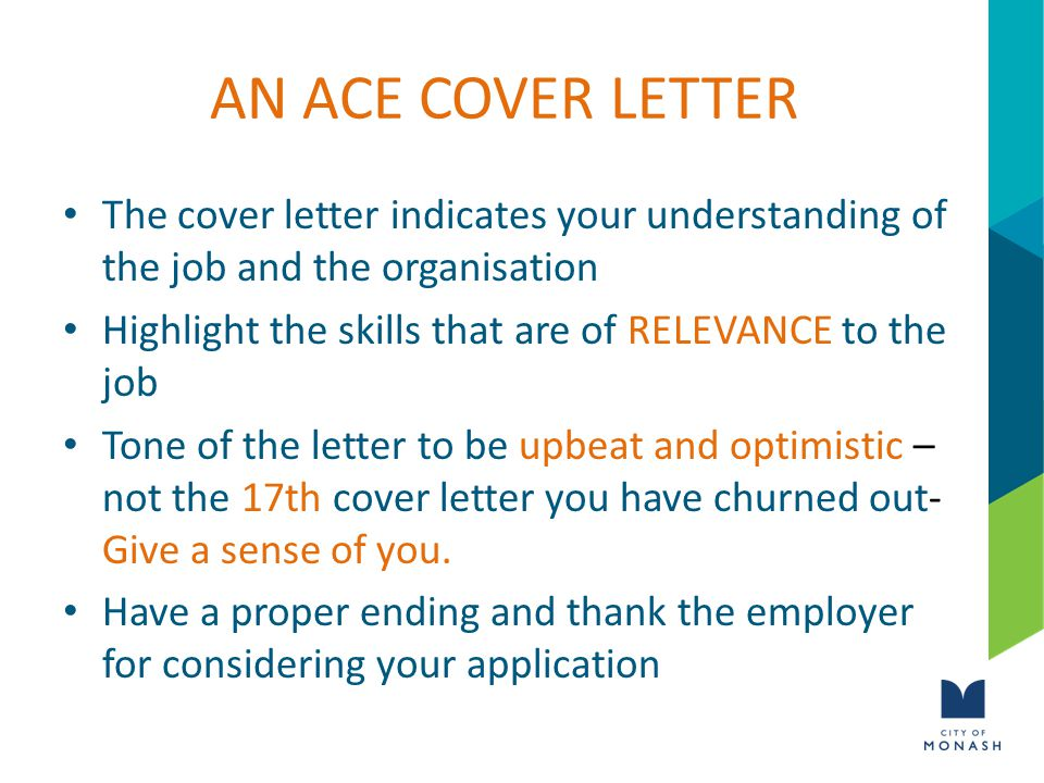AN ACE COVER LETTER The cover letter indicates your understanding of the job and the organisation Highlight the skills that are of RELEVANCE to the job Tone of the letter to be upbeat and optimistic – not the 17th cover letter you have churned out- Give a sense of you.