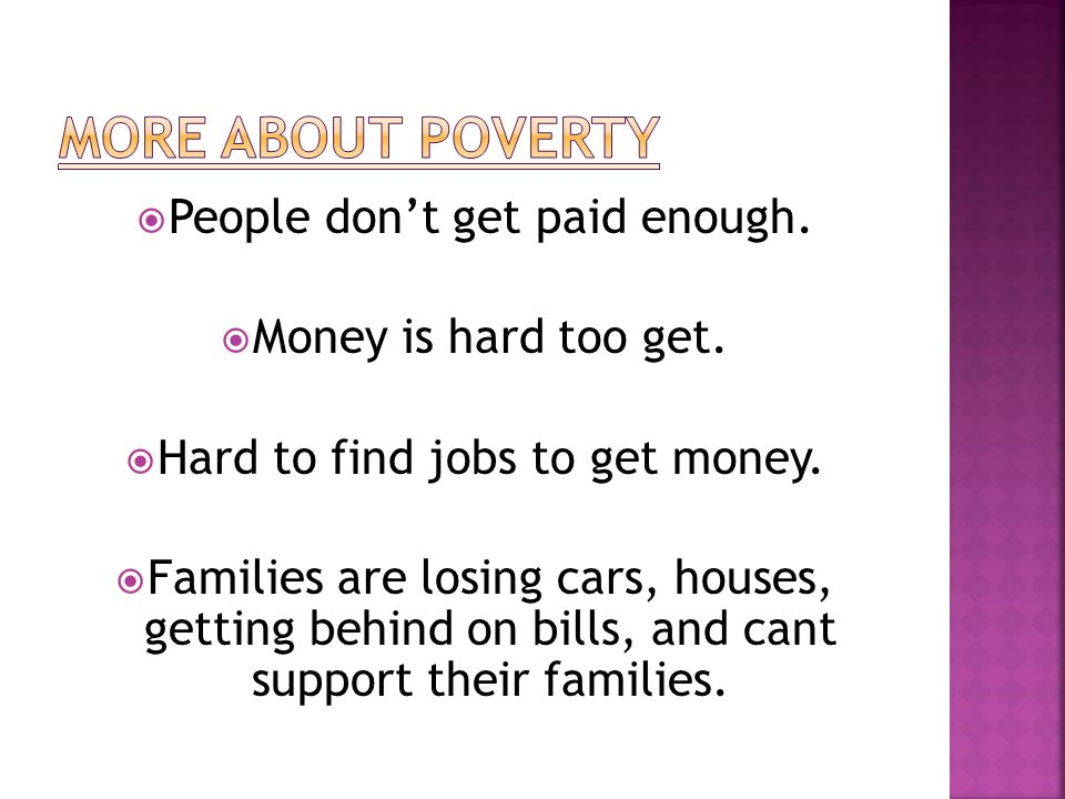  People don't get paid enough.  Money is hard too get.