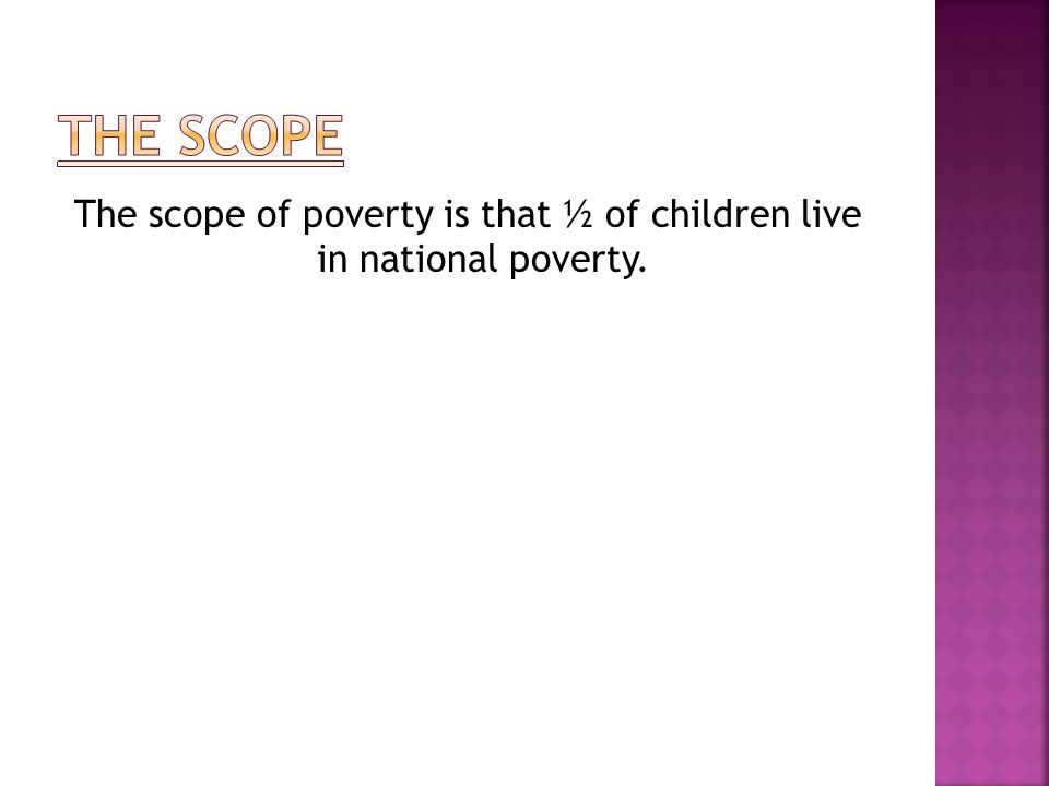 The scope of poverty is that ½ of children live in national poverty.