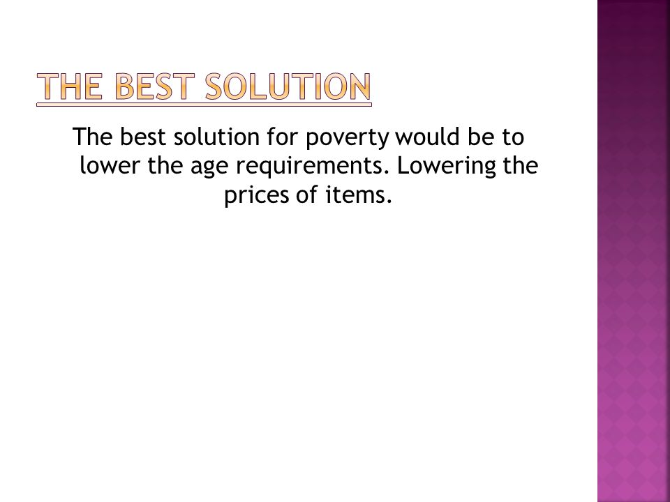 The best solution for poverty would be to lower the age requirements. Lowering the prices of items.