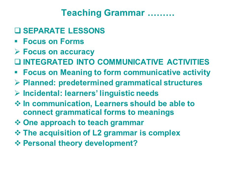 Teaching Grammar ………  SEPARATE LESSONS  Focus on Forms  Focus on accuracy  INTEGRATED INTO COMMUNICATIVE ACTIVITIES  Focus on Meaning to form communicative activity  Planned: predetermined grammatical structures  Incidental: learners' linguistic needs  In communication, Learners should be able to connect grammatical forms to meanings  One approach to teach grammar  The acquisition of L2 grammar is complex  Personal theory development