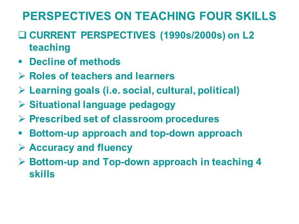 PERSPECTIVES ON TEACHING FOUR SKILLS  CURRENT PERSPECTIVES (1990s/2000s) on L2 teaching  Decline of methods  Roles of teachers and learners  Learning goals (i.e.