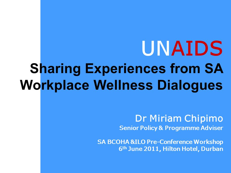UNAIDS Sharing Experiences from SA Workplace Wellness Dialogues Dr Miriam Chipimo Senior Policy & Programme Adviser SA BCOHA &ILO Pre-Conference Workshop 6 th June 2011, Hilton Hotel, Durban