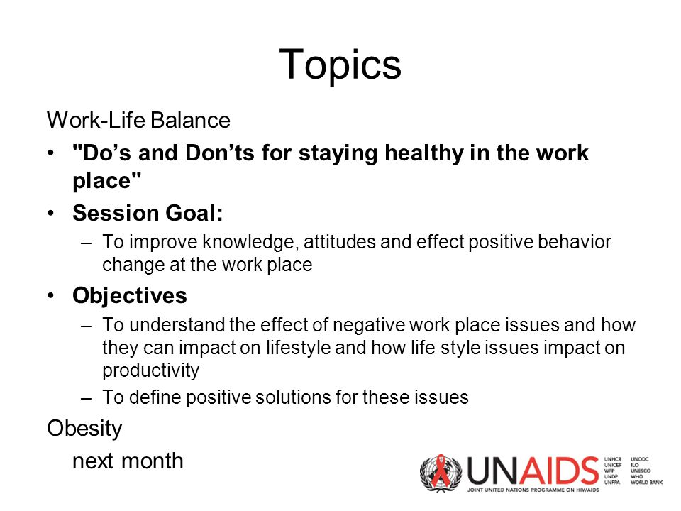 Topics Work-Life Balance Do's and Don'ts for staying healthy in the work place Session Goal: –To improve knowledge, attitudes and effect positive behavior change at the work place Objectives –To understand the effect of negative work place issues and how they can impact on lifestyle and how life style issues impact on productivity –To define positive solutions for these issues Obesity next month