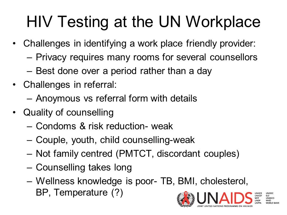 HIV Testing at the UN Workplace Challenges in identifying a work place friendly provider: –Privacy requires many rooms for several counsellors –Best done over a period rather than a day Challenges in referral: –Anoymous vs referral form with details Quality of counselling –Condoms & risk reduction- weak –Couple, youth, child counselling-weak –Not family centred (PMTCT, discordant couples) –Counselling takes long –Wellness knowledge is poor- TB, BMI, cholesterol, BP, Temperature ( )