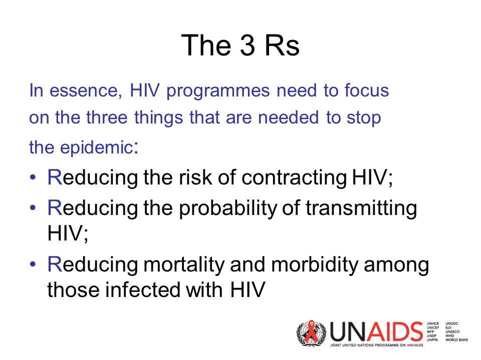 The 3 Rs In essence, HIV programmes need to focus on the three things that are needed to stop the epidemic : Reducing the risk of contracting HIV; Reducing the probability of transmitting HIV; Reducing mortality and morbidity among those infected with HIV