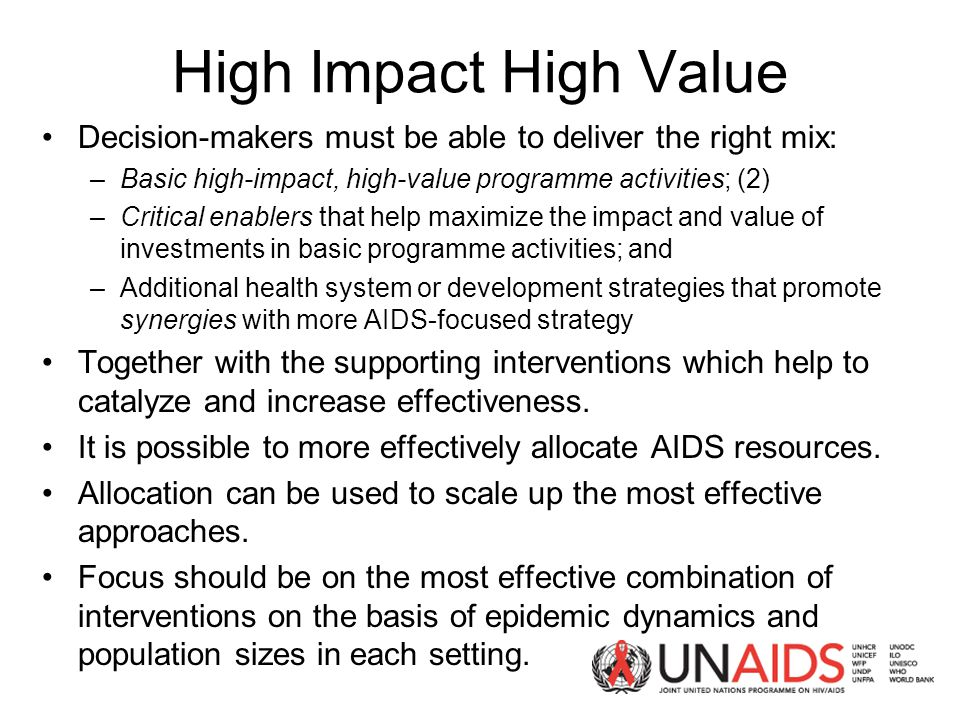High Impact High Value Decision-makers must be able to deliver the right mix: –Basic high-impact, high-value programme activities; (2) –Critical enablers that help maximize the impact and value of investments in basic programme activities; and –Additional health system or development strategies that promote synergies with more AIDS-focused strategy Together with the supporting interventions which help to catalyze and increase effectiveness.