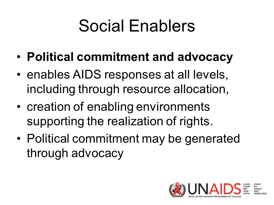 Social Enablers Political commitment and advocacy enables AIDS responses at all levels, including through resource allocation, creation of enabling environments supporting the realization of rights.