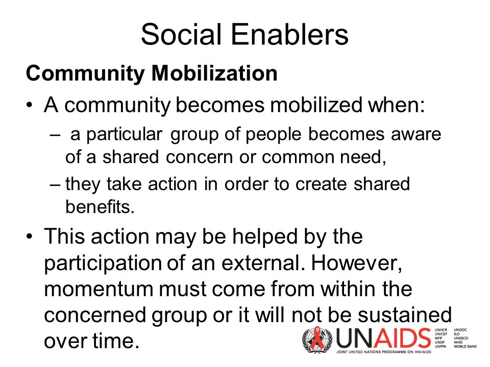 Social Enablers Community Mobilization A community becomes mobilized when: – a particular group of people becomes aware of a shared concern or common need, –they take action in order to create shared benefits.