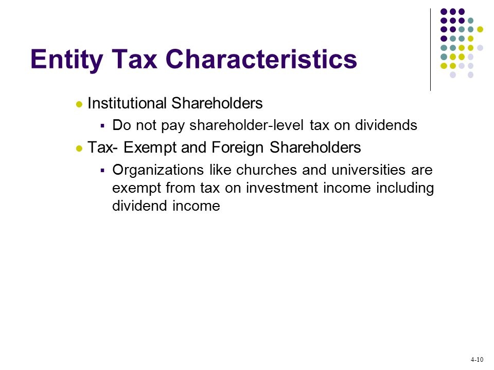 4-10 Entity Tax Characteristics Institutional Shareholders  Do not pay shareholder-level tax on dividends Tax- Exempt and Foreign Shareholders  Organizations like churches and universities are exempt from tax on investment income including dividend income