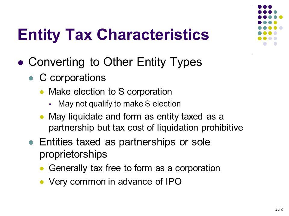 4-16 Entity Tax Characteristics Converting to Other Entity Types C corporations Make election to S corporation  May not qualify to make S election May liquidate and form as entity taxed as a partnership but tax cost of liquidation prohibitive Entities taxed as partnerships or sole proprietorships Generally tax free to form as a corporation Very common in advance of IPO