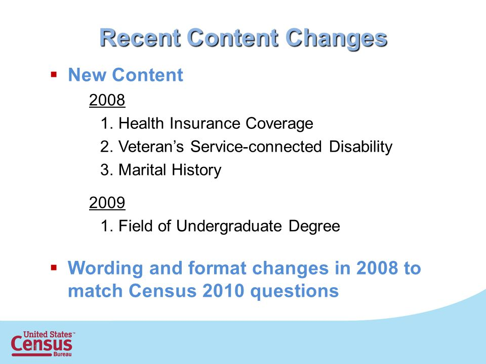 11 Recent Content Changes  New Content Health Insurance Coverage 2.Veteran's Service-connected Disability 3.Marital History Field of Undergraduate Degree  Wording and format changes in 2008 to match Census 2010 questions