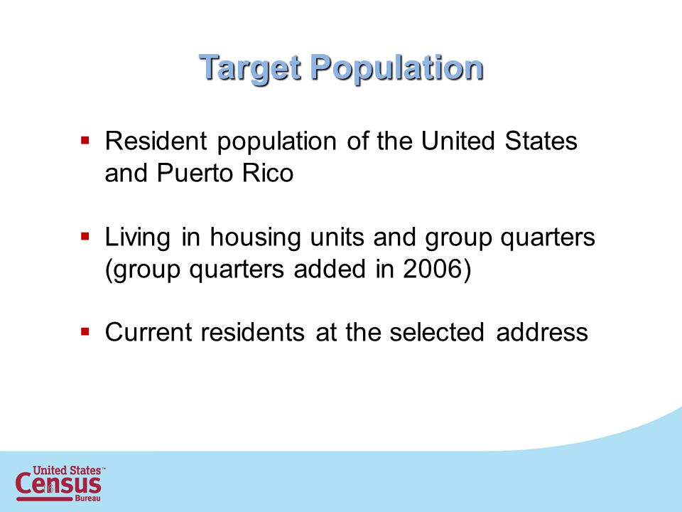 16 Target Population  Resident population of the United States and Puerto Rico  Living in housing units and group quarters (group quarters added in 2006)  Current residents at the selected address