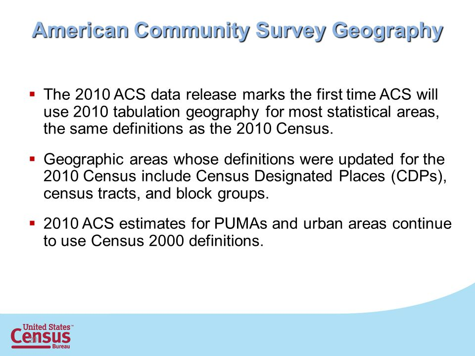 20 American Community Survey Geography  The 2010 ACS data release marks the first time ACS will use 2010 tabulation geography for most statistical areas, the same definitions as the 2010 Census.