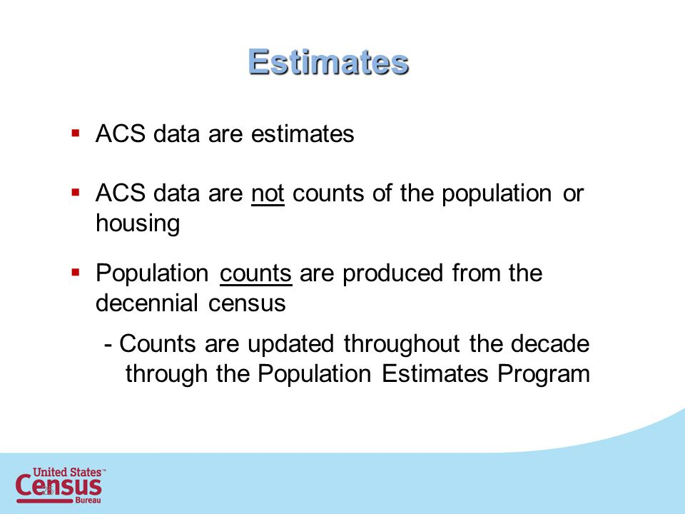 25 Estimates  ACS data are estimates  ACS data are not counts of the population or housing  Population counts are produced from the decennial census - Counts are updated throughout the decade through the Population Estimates Program