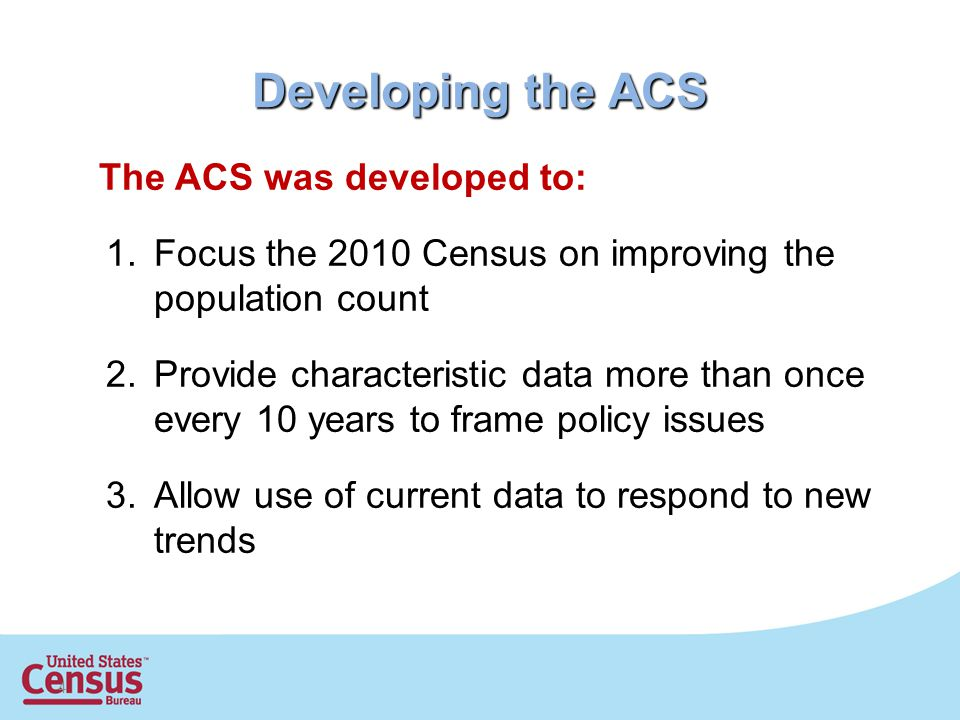 4 Developing the ACS The ACS was developed to: 1.Focus the 2010 Census on improving the population count 2.Provide characteristic data more than once every 10 years to frame policy issues 3.Allow use of current data to respond to new trends