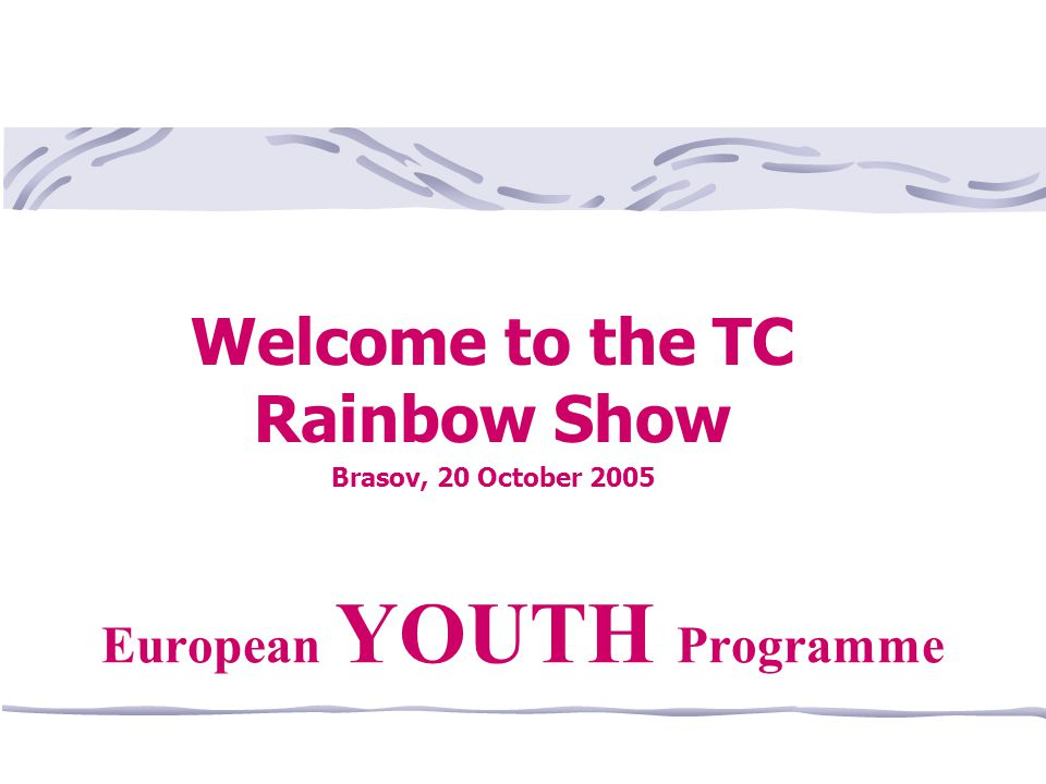 Welcome to the TC Rainbow Show Brasov, 20 October 2005 European YOUTH Programme