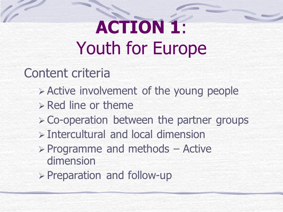 ACTION 1: Youth for Europe Content criteria  Active involvement of the young people  Red line or theme  Co-operation between the partner groups  Intercultural and local dimension  Programme and methods – Active dimension  Preparation and follow-up