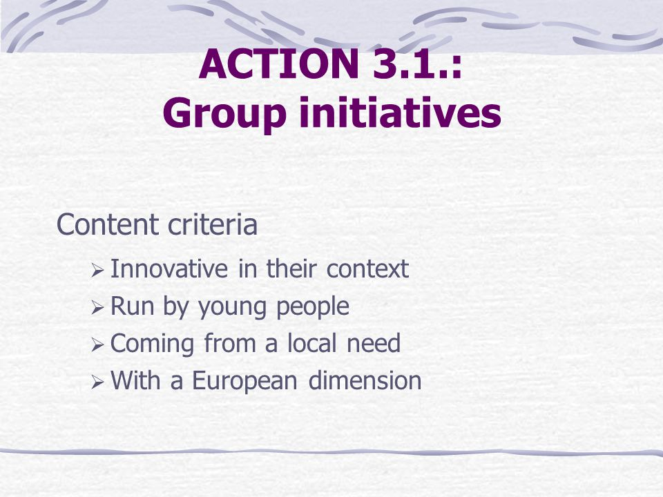 ACTION 3.1.: Group initiatives Content criteria  Innovative in their context  Run by young people  Coming from a local need  With a European dimension