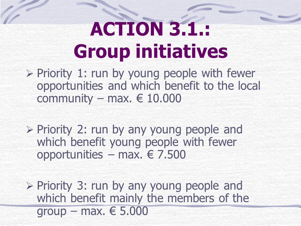 ACTION 3.1.: Group initiatives  Priority 1: run by young people with fewer opportunities and which benefit to the local community – max.