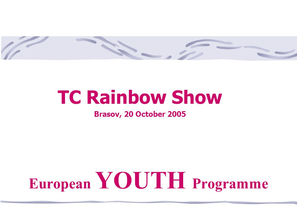 TC Rainbow Show Brasov, 20 October 2005 European YOUTH Programme