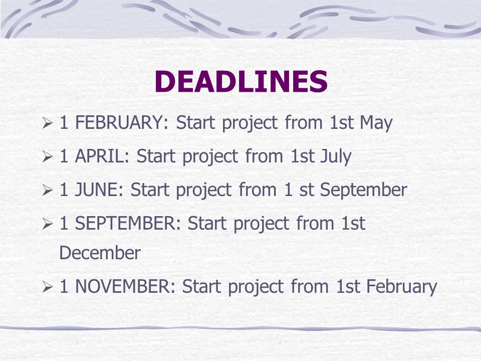 DEADLINES  1 FEBRUARY: Start project from 1st May  1 APRIL: Start project from 1st July  1 JUNE: Start project from 1 st September  1 SEPTEMBER: Start project from 1st December  1 NOVEMBER: Start project from 1st February