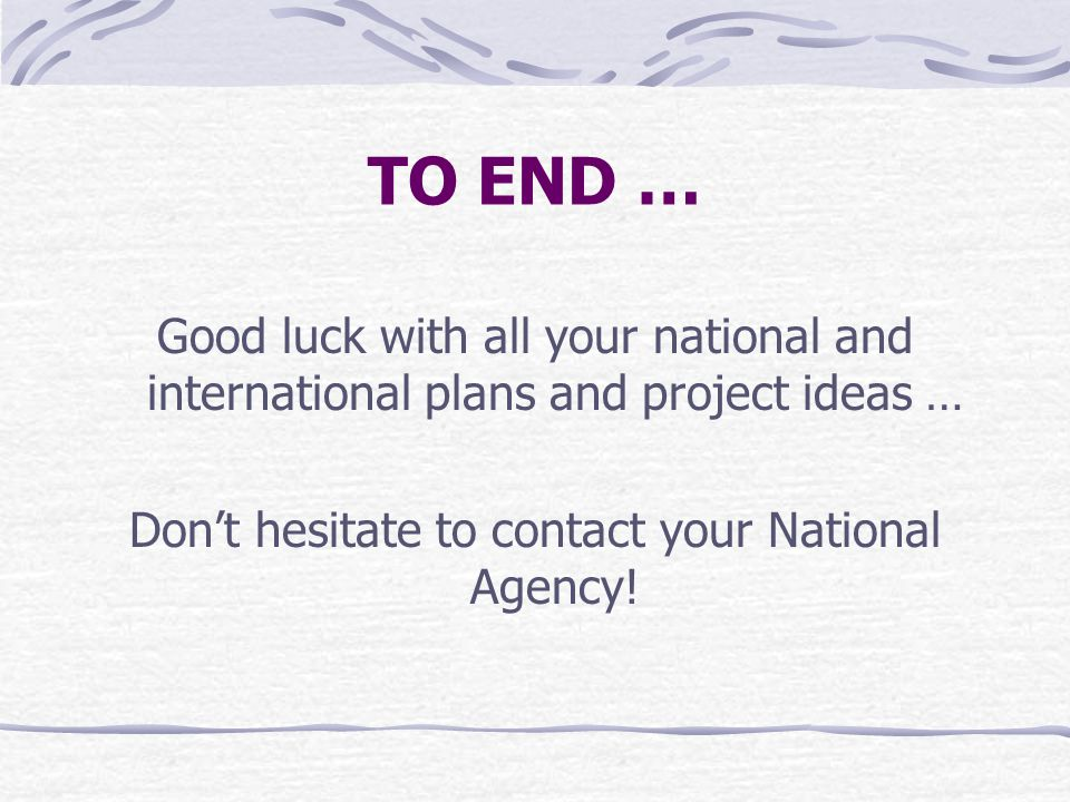 TO END … Good luck with all your national and international plans and project ideas … Don't hesitate to contact your National Agency!