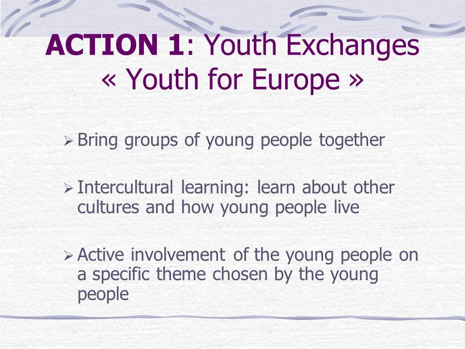 ACTION 1: Youth Exchanges « Youth for Europe »  Bring groups of young people together  Intercultural learning: learn about other cultures and how young people live  Active involvement of the young people on a specific theme chosen by the young people