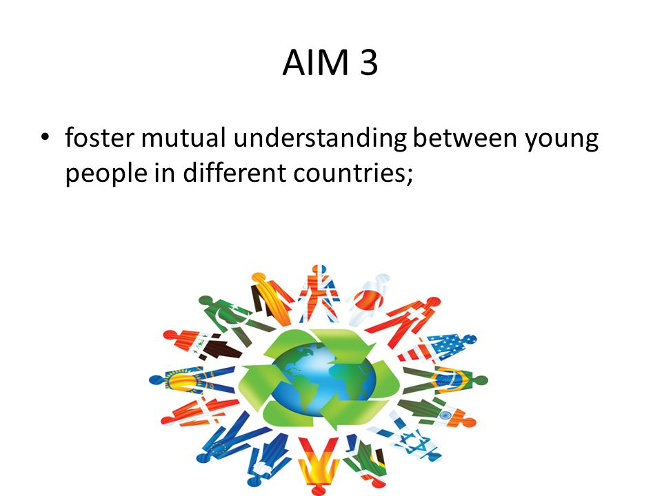 AIM 3 foster mutual understanding between young people in different countries;