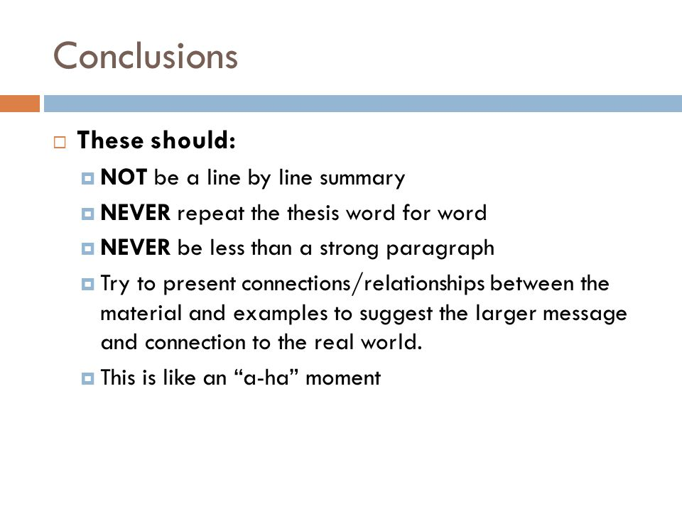 Conclusions  These should:  NOT be a line by line summary  NEVER repeat the thesis word for word  NEVER be less than a strong paragraph  Try to present connections/relationships between the material and examples to suggest the larger message and connection to the real world.