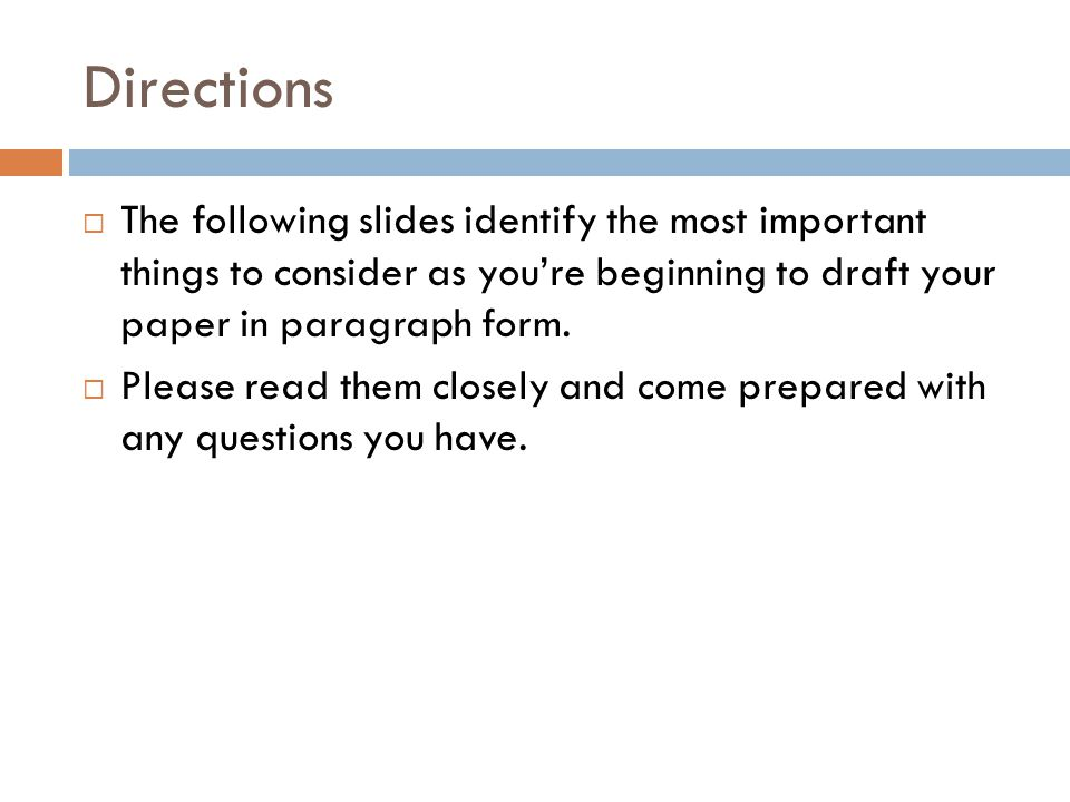 Directions  The following slides identify the most important things to consider as you're beginning to draft your paper in paragraph form.