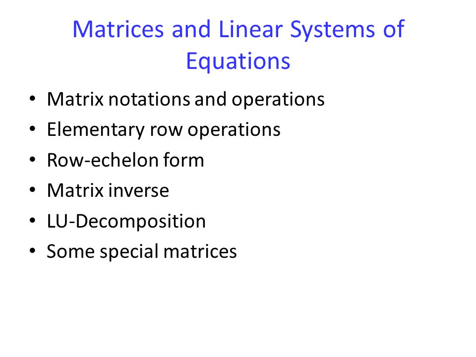 Matrices and Linear Systems of Equations Matrix notations and operations Elementary row operations Row-echelon form Matrix inverse LU-Decomposition Some special matrices
