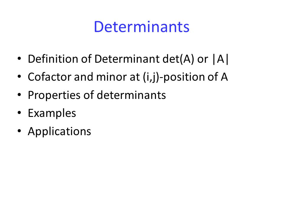 Determinants Definition of Determinant det(A) or |A| Cofactor and minor at (i,j)-position of A Properties of determinants Examples Applications