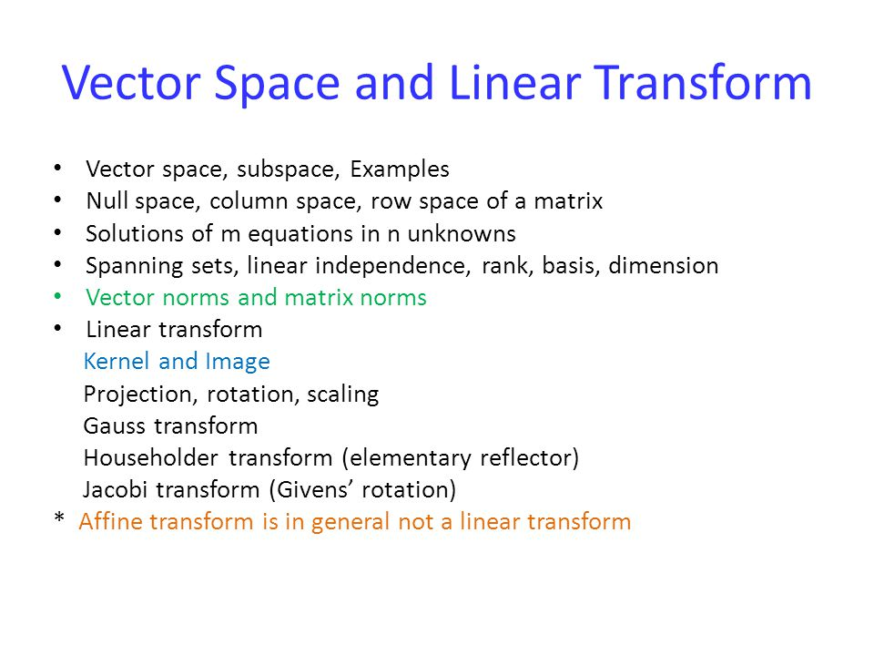 Vector Space and Linear Transform Vector space, subspace, Examples Null space, column space, row space of a matrix Solutions of m equations in n unknowns Spanning sets, linear independence, rank, basis, dimension Vector norms and matrix norms Linear transform Kernel and Image Projection, rotation, scaling Gauss transform Householder transform (elementary reflector) Jacobi transform (Givens' rotation) * Affine transform is in general not a linear transform