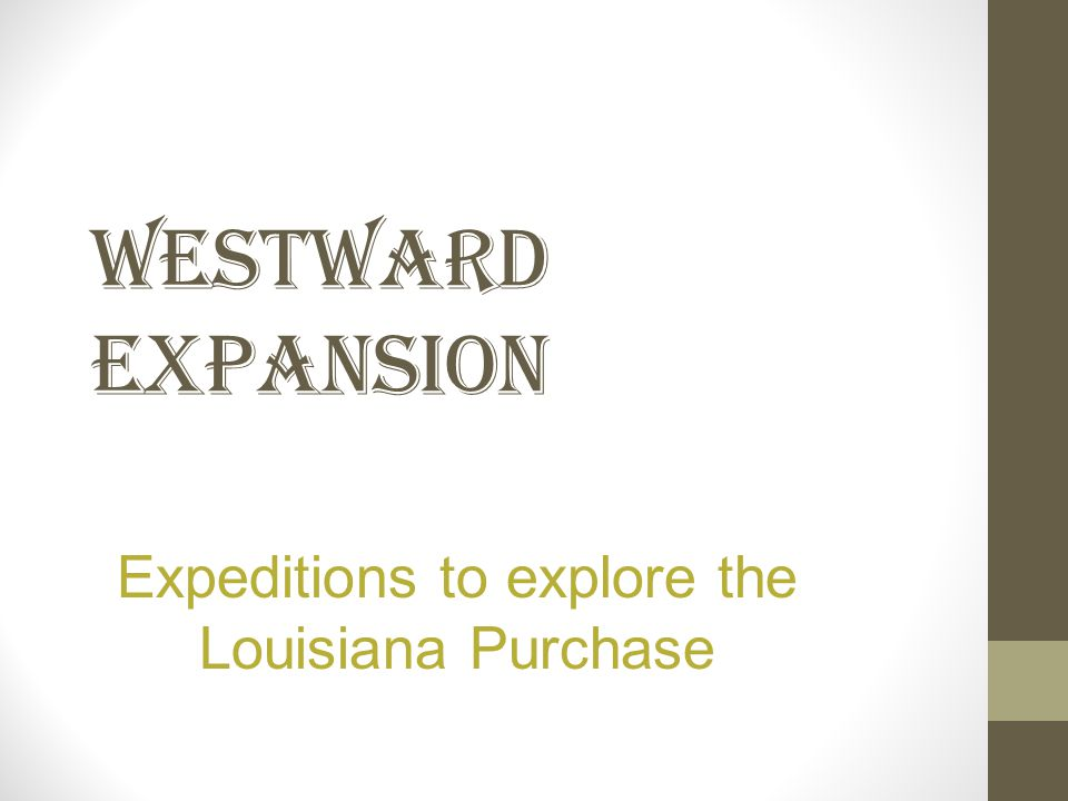 WESTWARD EXPANSION Expeditions to explore the Louisiana Purchase