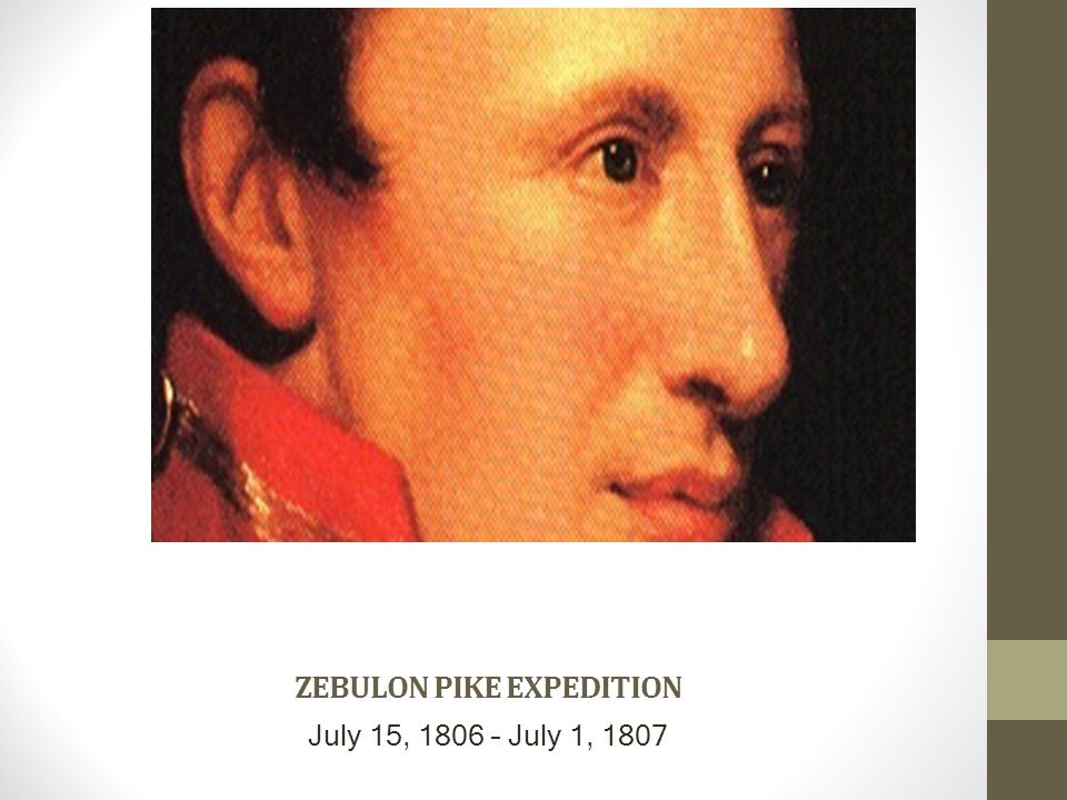 ZEBULON PIKE EXPEDITION July 15, 1806 – July 1, 1807