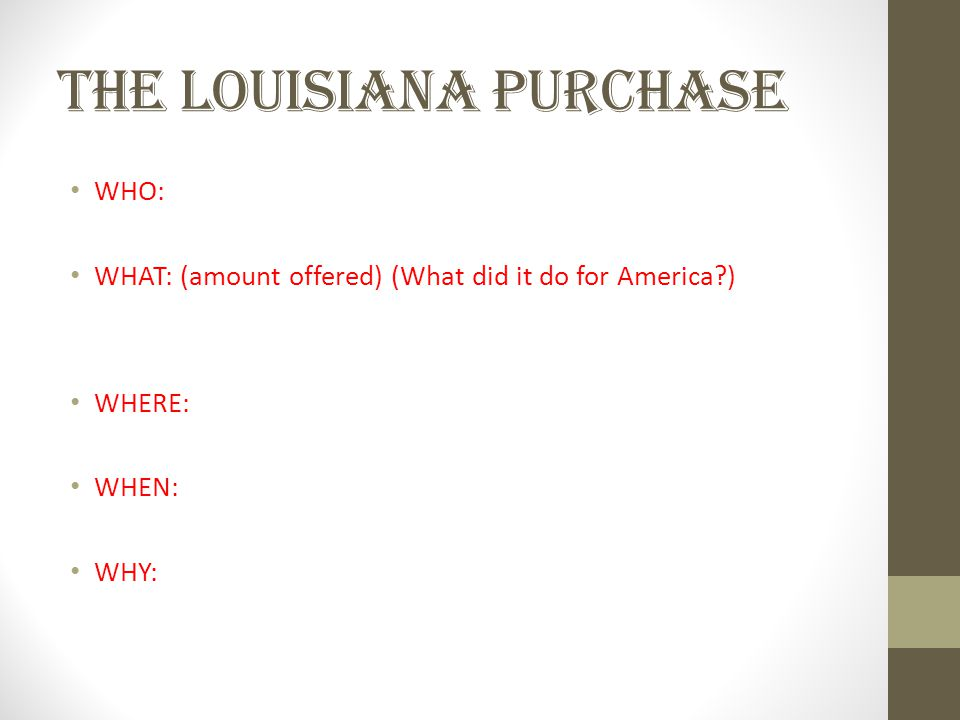 THE LOUISIANA PURCHASE WHO: WHAT: (amount offered) (What did it do for America ) WHERE: WHEN: WHY: