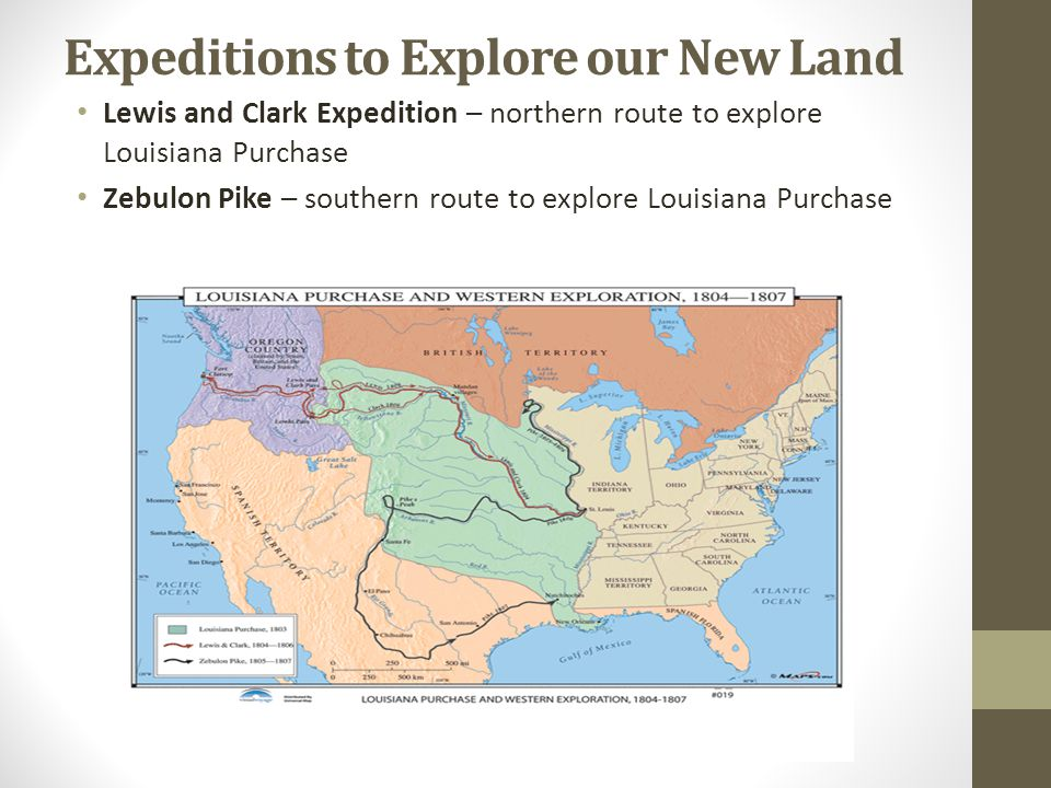 Expeditions to Explore our New Land Lewis and Clark Expedition – northern route to explore Louisiana Purchase Zebulon Pike – southern route to explore Louisiana Purchase