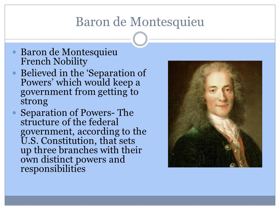Baron de Montesquieu Baron de Montesquieu French Nobility Believed in the 'Separation of Powers' which would keep a government from getting to strong Separation of Powers- The structure of the federal government, according to the U.S.