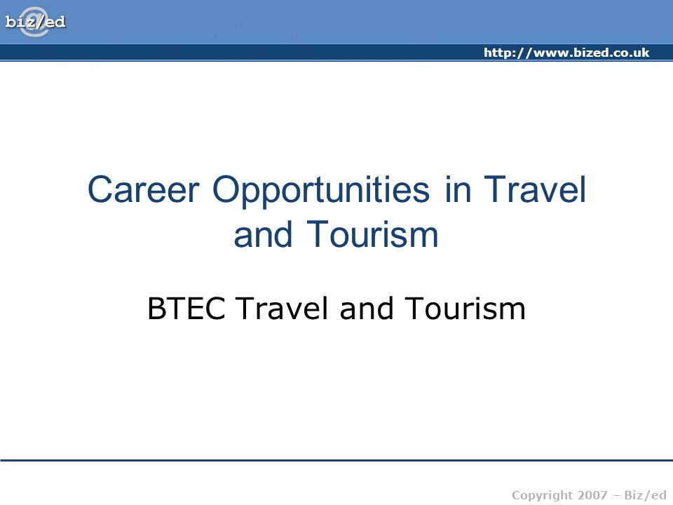 Copyright 2007 – Biz/ed Career Opportunities in Travel and Tourism BTEC Travel and Tourism