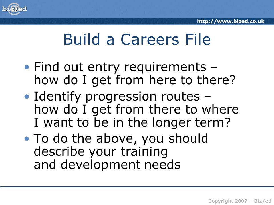 Copyright 2007 – Biz/ed Build a Careers File Find out entry requirements – how do I get from here to there.