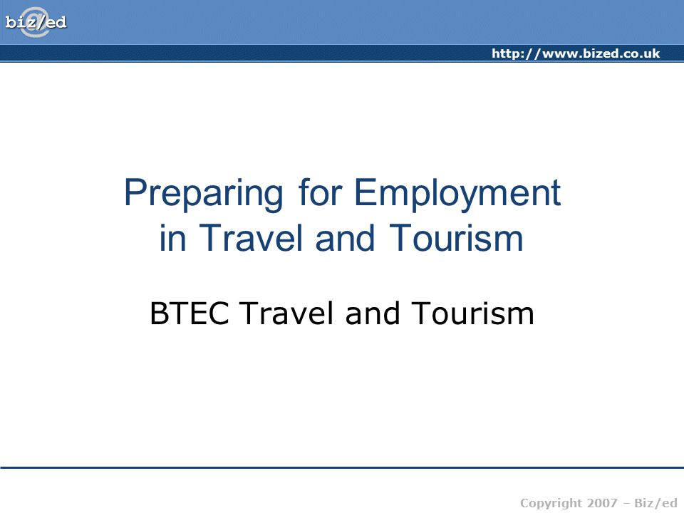 Copyright 2007 – Biz/ed Preparing for Employment in Travel and Tourism BTEC Travel and Tourism