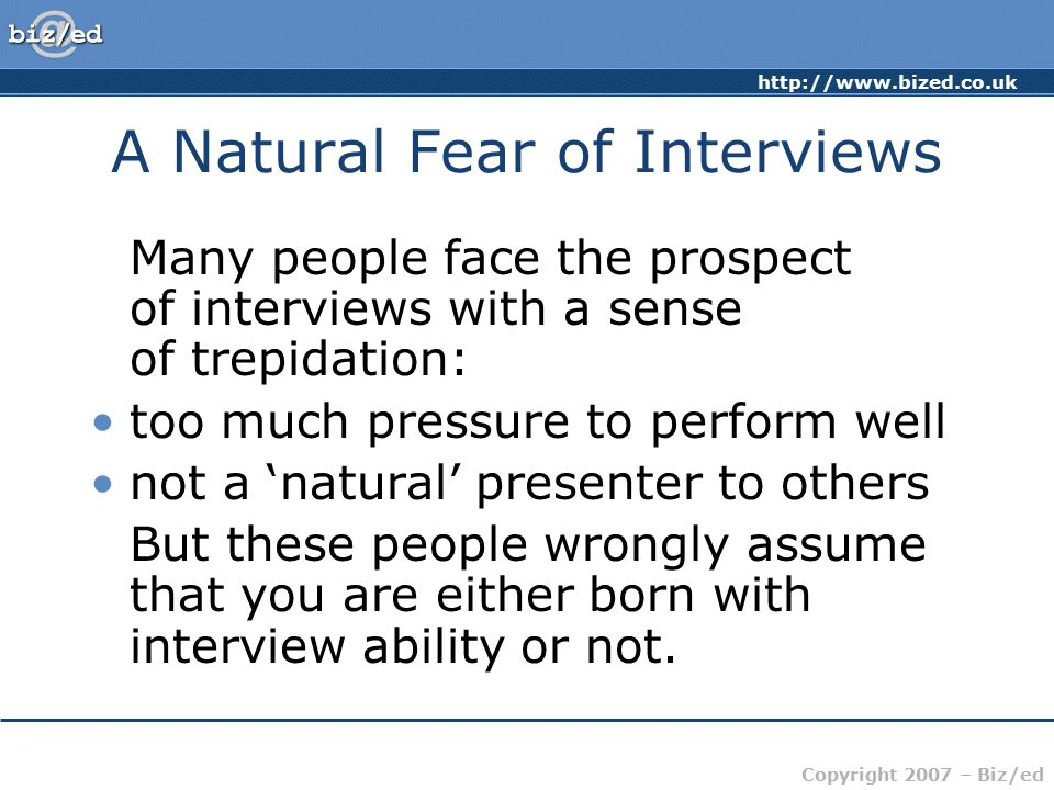 Copyright 2007 – Biz/ed A Natural Fear of Interviews Many people face the prospect of interviews with a sense of trepidation: too much pressure to perform well not a 'natural' presenter to others But these people wrongly assume that you are either born with interview ability or not.