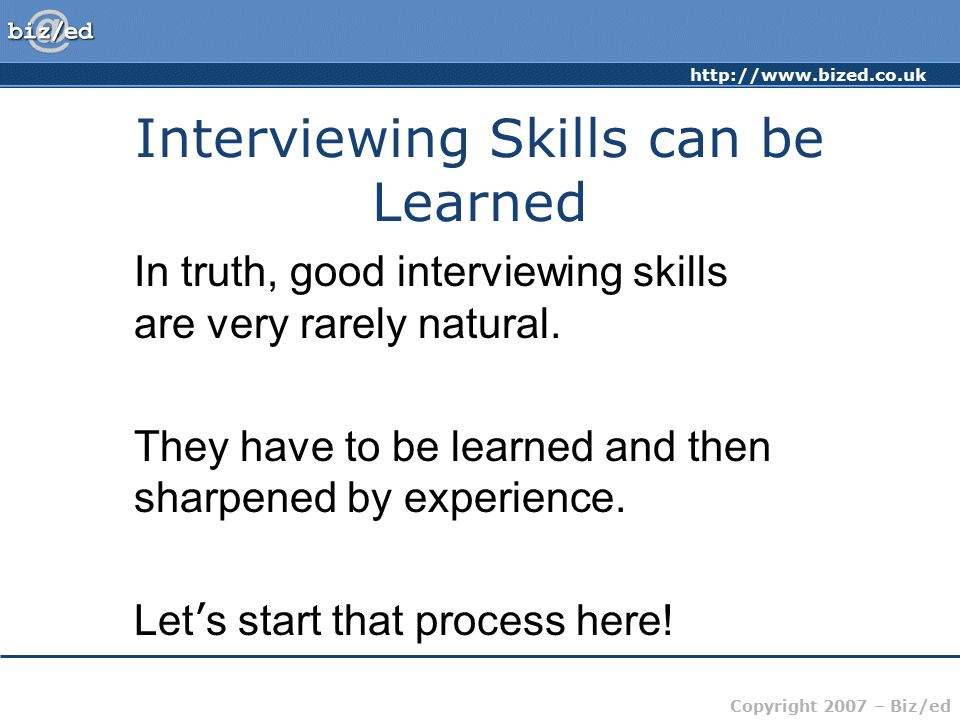 Copyright 2007 – Biz/ed Interviewing Skills can be Learned In truth, good interviewing skills are very rarely natural.
