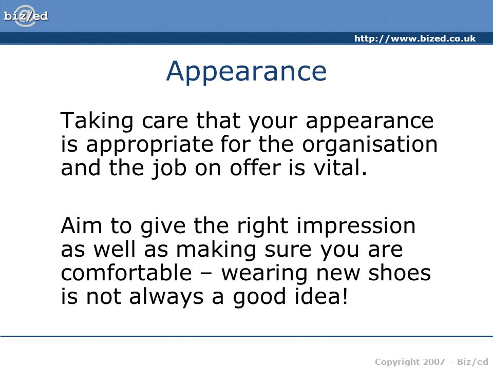 Copyright 2007 – Biz/ed Appearance Taking care that your appearance is appropriate for the organisation and the job on offer is vital.