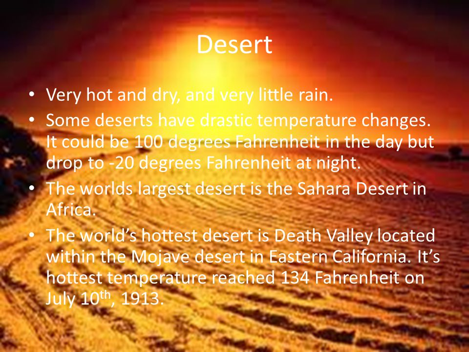 Desert Very hot and dry, and very little rain. Some deserts have drastic temperature changes.