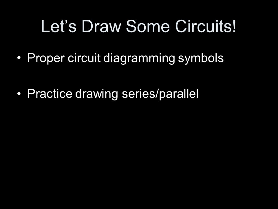 Let's Draw Some Circuits! Proper circuit diagramming symbols Practice drawing series/parallel