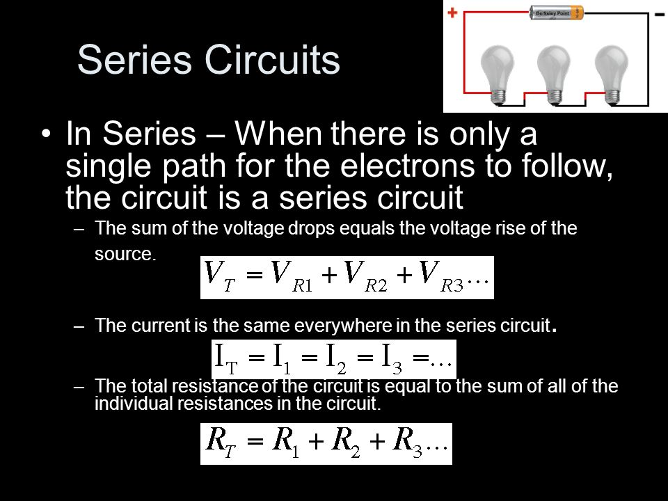 Series Circuits In Series – When there is only a single path for the electrons to follow, the circuit is a series circuit –The sum of the voltage drops equals the voltage rise of the source.