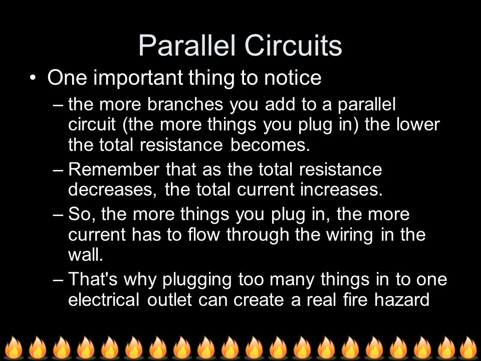 One important thing to notice –the more branches you add to a parallel circuit (the more things you plug in) the lower the total resistance becomes.