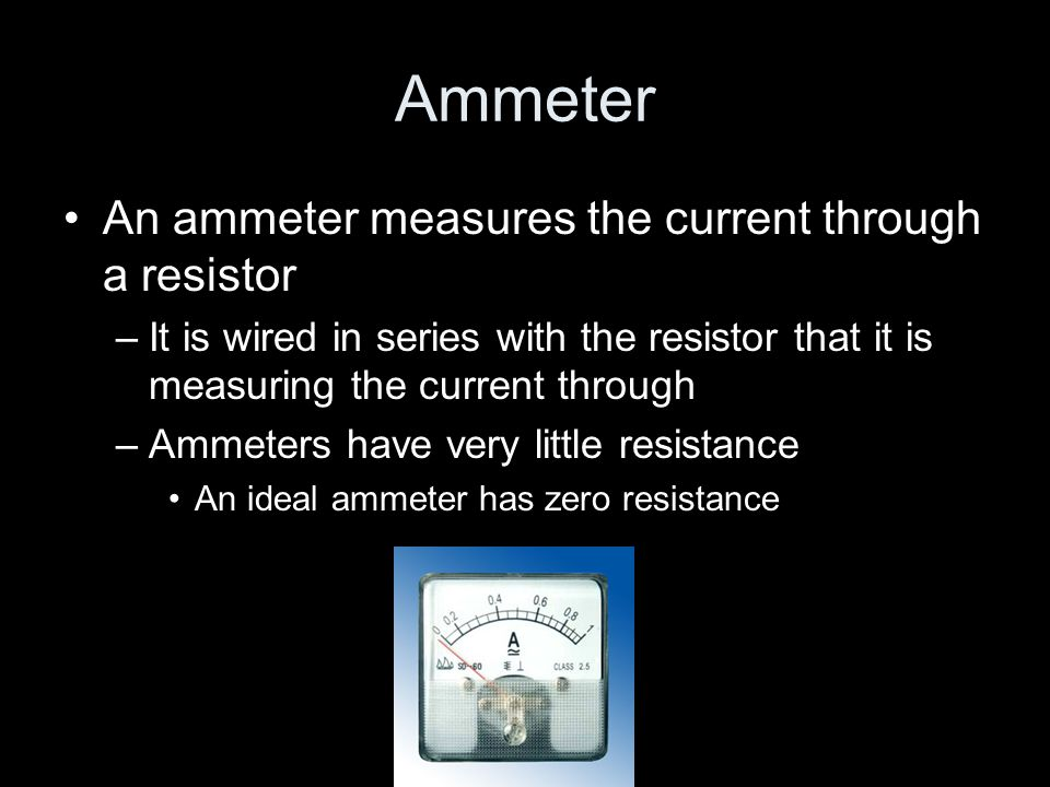 Ammeter An ammeter measures the current through a resistor –It is wired in series with the resistor that it is measuring the current through –Ammeters have very little resistance An ideal ammeter has zero resistance